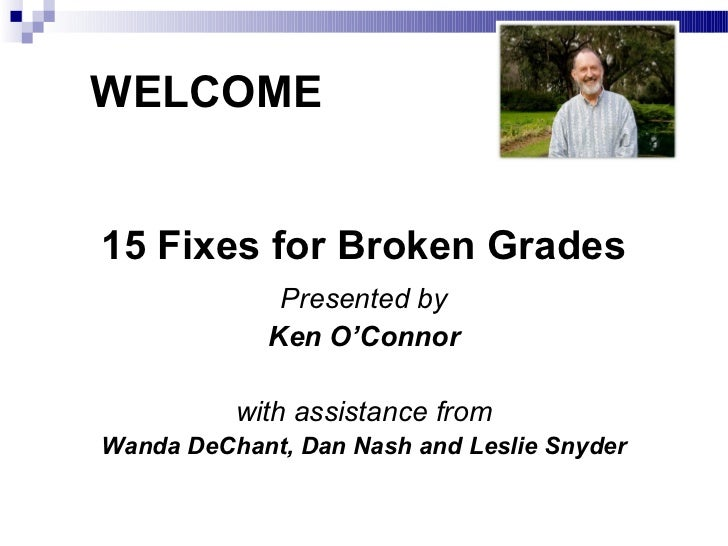 WELCOME15 Fixes for Broken Grades              Presented by             Ken O'Connor          with assistance fromWanda De...