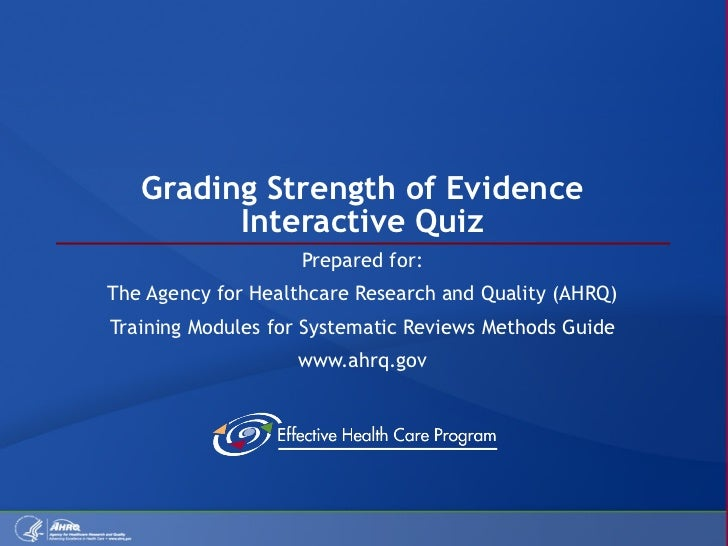 Grading Strength of Evidence Interactive Quiz Prepared for: The Agency for Healthcare Research and Quality (AHRQ) Training...
