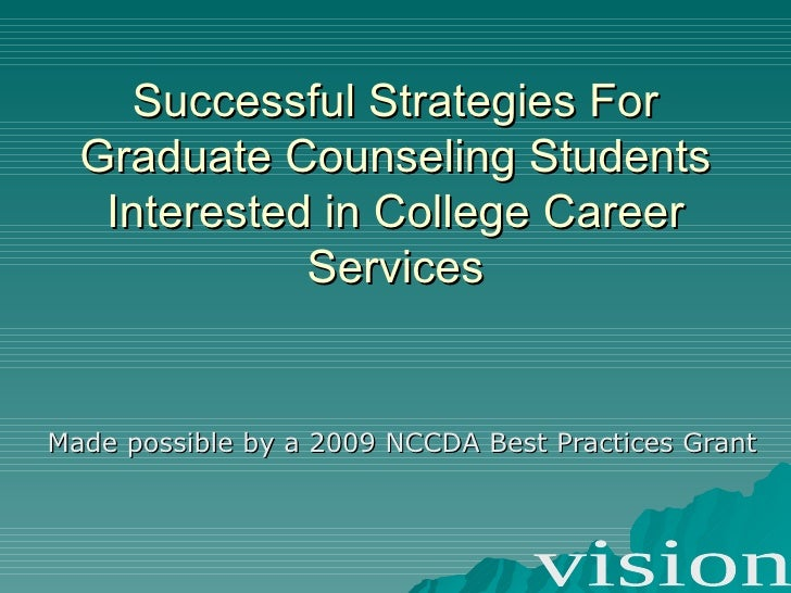 Successful Strategies For Graduate Counseling Students Interested in College Career Services Made possible by a 2009 NCCDA...