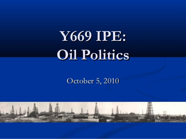 Y669 IPE:Y669 IPE: Oil PoliticsOil Politics October 5, 2010October 5, 2010