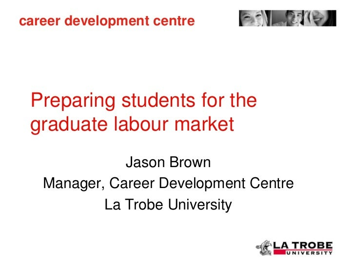 career development centre Preparing students for the graduate labour market              Jason Brown   Manager, Career Dev...