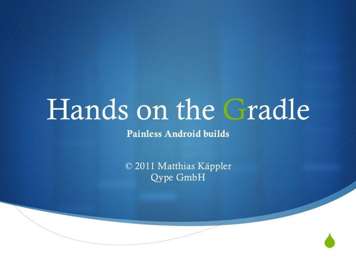 Hands on the Gradle     Painless Android builds     © 2011 Matthias Käppler          Qype GmbH                            ...
