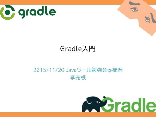 Gradle入門 2015/11/20 Javaツール勉強会@福岡 李充根