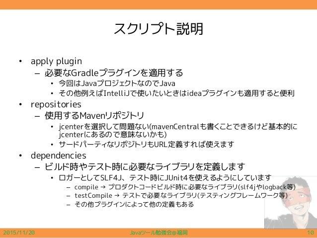 スクリプト説明 • apply plugin – 必要なGradleプラグインを適用する • 今回はJavaプロジェクトなのでJava • その他例えばIntelliJで使いたいときはideaプラグインも適用すると便利 • repositori...