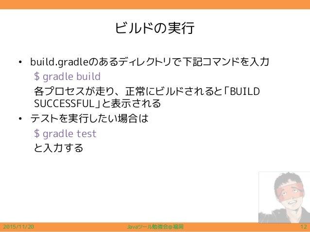ビルドの実行 • build.gradleのあるディレクトリで下記コマンドを入力 $ gradle build 各プロセスが走り、正常にビルドされると「BUILD SUCCESSFUL」と表示される • テストを実行したい場合は $ gradl...
