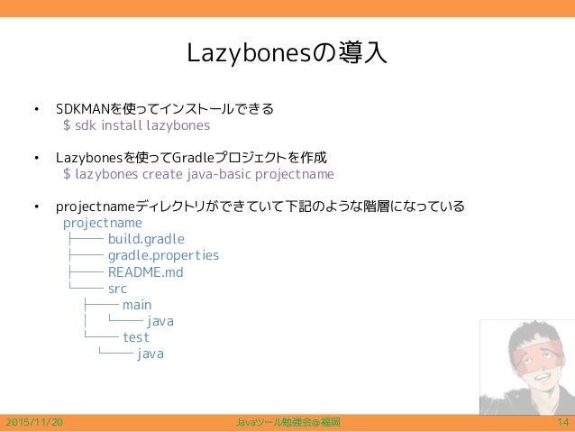 Lazybonesの導入 • SDKMANを使ってインストールできる $ sdk install lazybones • Lazybonesを使ってGradleプロジェクトを作成 $ lazybones create java-basic pr...