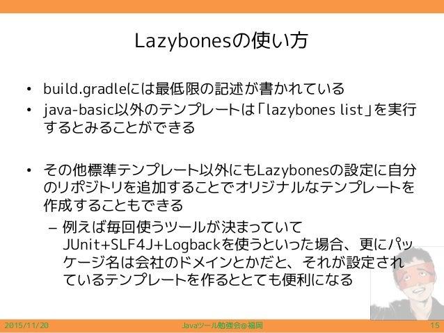 Lazybonesの使い方 • build.gradleには最低限の記述が書かれている • java-basic以外のテンプレートは「lazybones list」を実行 するとみることができる • その他標準テンプレート以外にもLazybon...