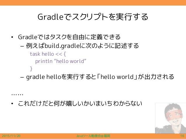 """Gradleでスクリプトを実行する • Gradleではタスクを自由に定義できる – 例えばbuild.gradleに次のように記述する task hello << { println """"hello world"""" } – gradle hell..."""