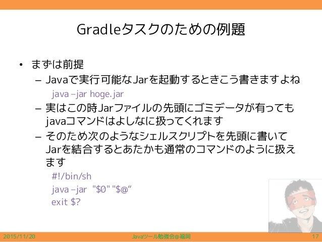 Gradleタスクのための例題 • まずは前提 – Javaで実行可能なJarを起動するときこう書きますよね java –jar hoge.jar – 実はこの時Jarファイルの先頭にゴミデータが有っても javaコマンドはよしなに扱ってくれま...