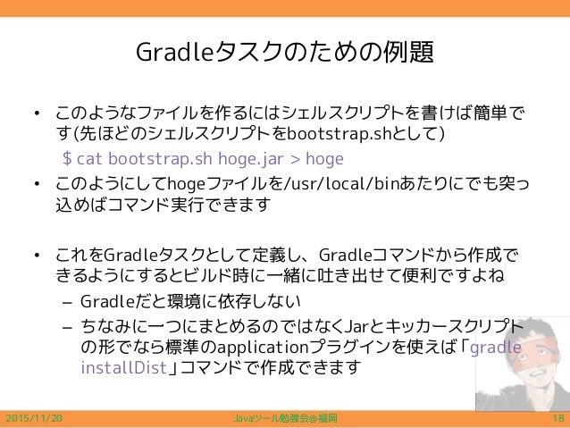 Gradleタスクのための例題 • このようなファイルを作るにはシェルスクリプトを書けば簡単で す(先ほどのシェルスクリプトをbootstrap.shとして) $ cat bootstrap.sh hoge.jar > hoge • このように...
