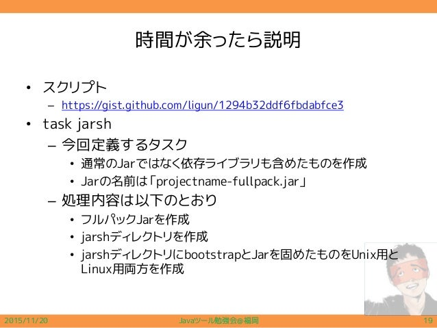 時間が余ったら説明 • スクリプト – https://gist.github.com/ligun/1294b32ddf6fbdabfce3 • task jarsh – 今回定義するタスク • 通常のJarではなく依存ライブラリも含めたものを...