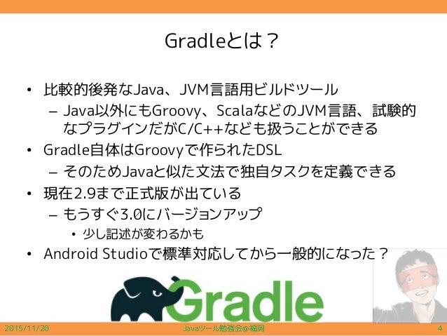 Gradleとは? • 比較的後発なJava、JVM言語用ビルドツール – Java以外にもGroovy、ScalaなどのJVM言語、試験的 なプラグインだがC/C++なども扱うことができる • Gradle自体はGroovyで作られたDSL ...