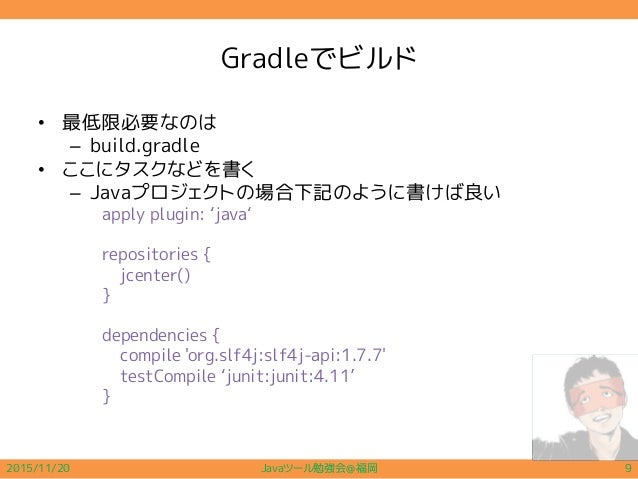 Gradleでビルド • 最低限必要なのは – build.gradle • ここにタスクなどを書く – Javaプロジェクトの場合下記のように書けば良い apply plugin: 'java' repositories { jcenter(...
