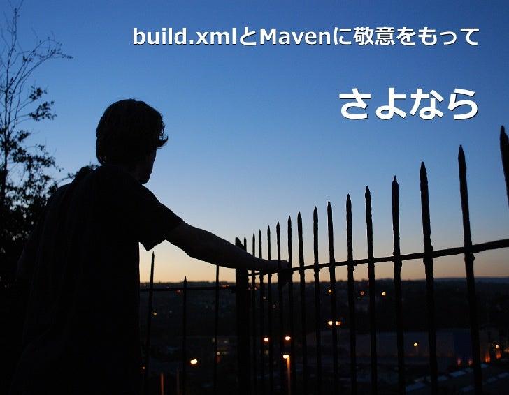 build.xmlとMavenに敬意をもってbuild.xmlとMavenに敬意をもって            さよなら