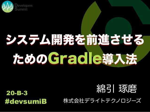 システム開発を前進させる ためのGradle導入法 綿引 琢磨20-B-3 #devsumiB 株式会社デライトテクノロジーズ