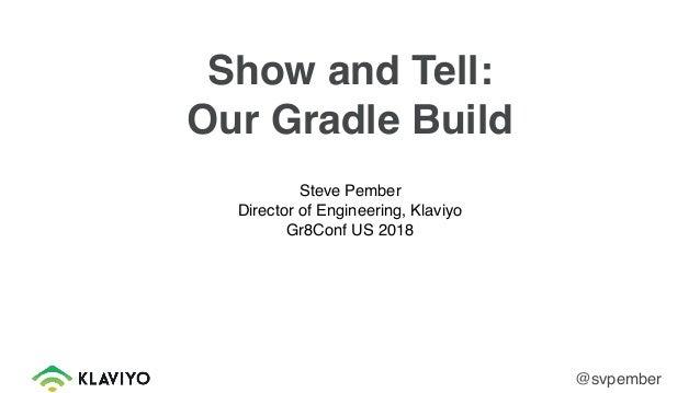 Show and Tell: Our Gradle Build Steve Pember Director of Engineering, Klaviyo Gr8Conf US 2018 @svpember