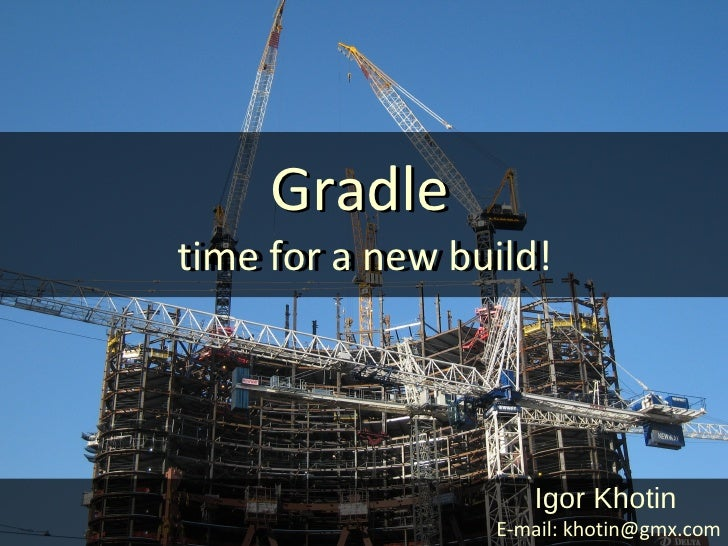 Gradletime for a new build!time for a new build                    Igor Khotin                 E-mail: khotin@gmx.com