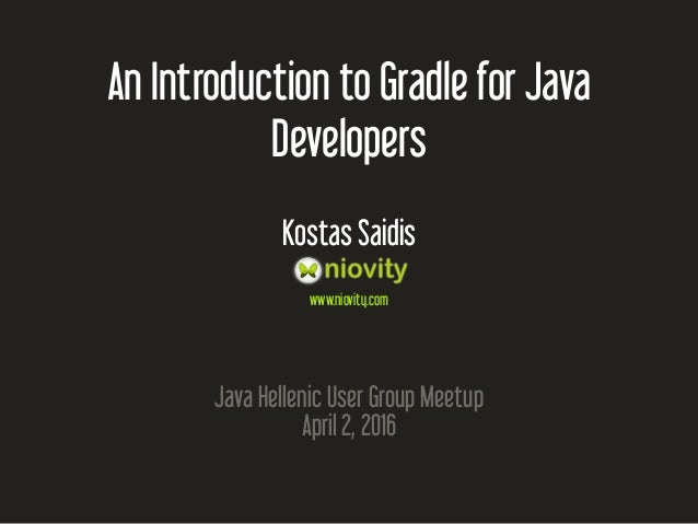 An Introduction to Gradle for Java Developers Kostas Saidis www.niovity.com Java Hellenic User Group Meetup April 2, 2016