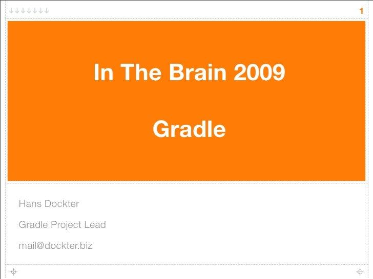 1                        In The Brain 2009                          Gradle   Hans Dockter  Gradle Project Lead  mail@dockt...