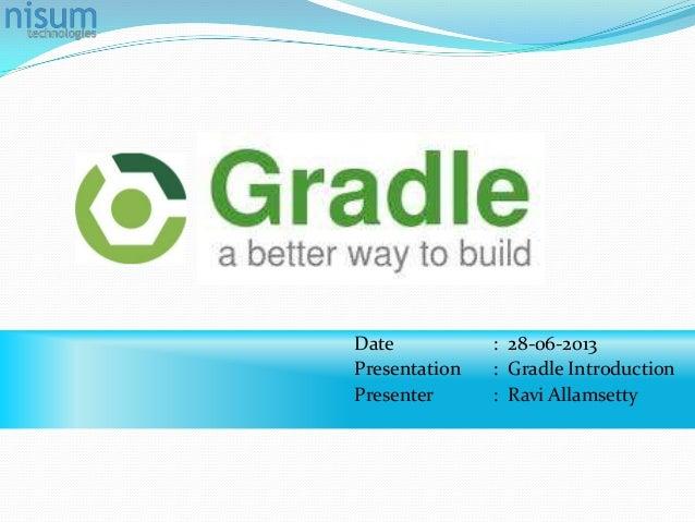 Date : 28-06-2013 Presentation : Gradle Introduction Presenter : Ravi Allamsetty