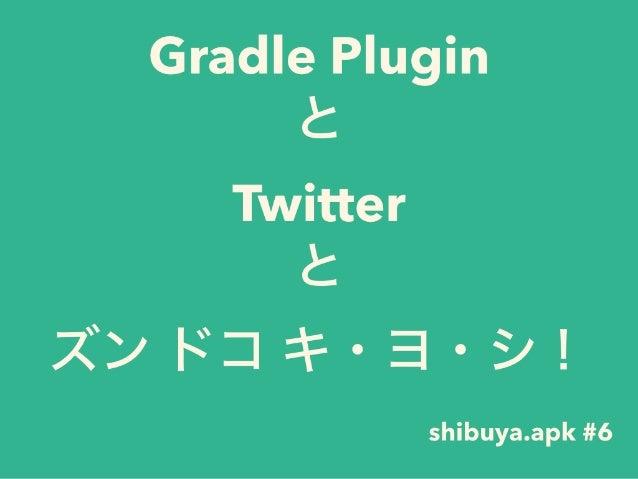 Gradle Plugin と Twitter と ズン ドコ キ・ヨ・シ! shibuya.apk #6