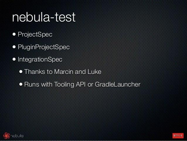 nebula-test • ProjectSpec • PluginProjectSpec • IntegrationSpec • Thanks to Marcin and Luke • Runs with Tooling API or Gr...