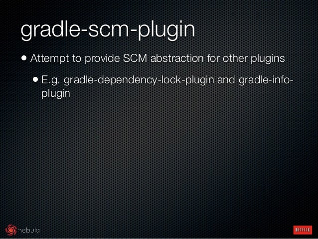 gradle-scm-plugin • Attempt to provide SCM abstraction for other plugins • E.g. gradle-dependency-lock-plugin and gradle-...