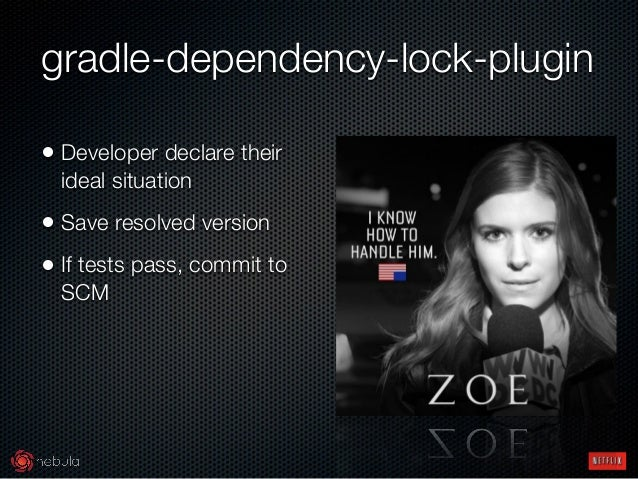 gradle-dependency-lock-plugin • Developer declare their ideal situation • Save resolved version • If tests pass, commit to...