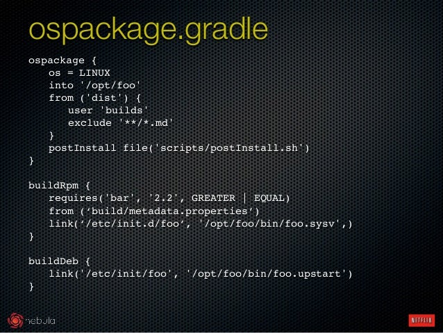 ospackage {! ! os = LINUX! ! into '/opt/foo'! ! from ('dist') {! ! ! user 'builds'! ! ! exclude '**/*.md'! ! }! ! postInst...