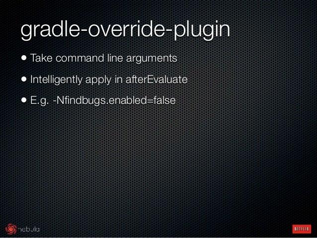 gradle-override-plugin • Take command line arguments • Intelligently apply in afterEvaluate • E.g. -Nfindbugs.enabled=false