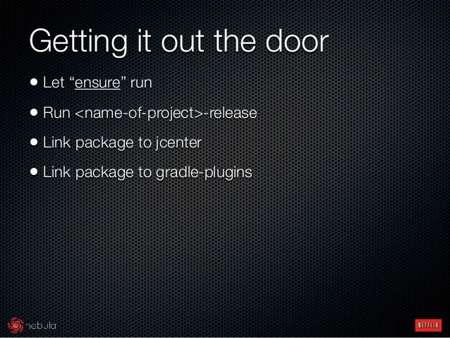 """Getting it out the door • Let """"ensure"""" run • Run <name-of-project>-release • Link package to jcenter • Link package to gra..."""