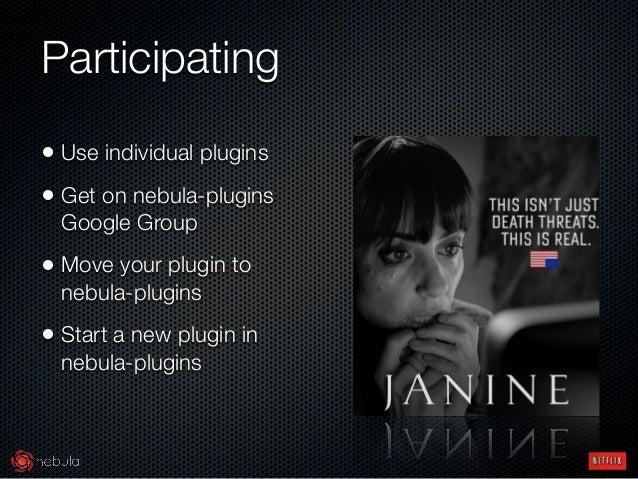 Participating • Use individual plugins • Get on nebula-plugins Google Group • Move your plugin to nebula-plugins • Start a...