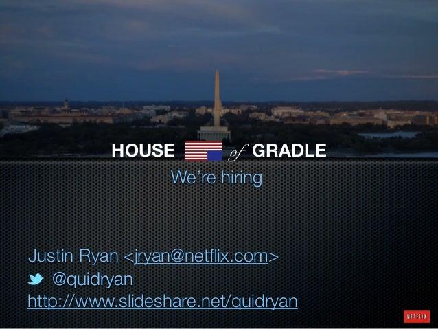 @quidryan@quidryan http://www.slideshare.net/quidryan We're hiring Justin Ryan <jryan@netflix.com> HOUSE of GRADLE