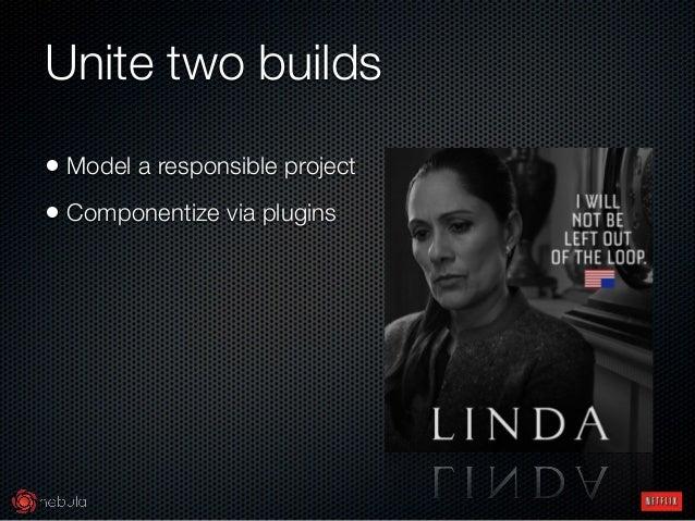 Unite two builds • Model a responsible project • Componentize via plugins