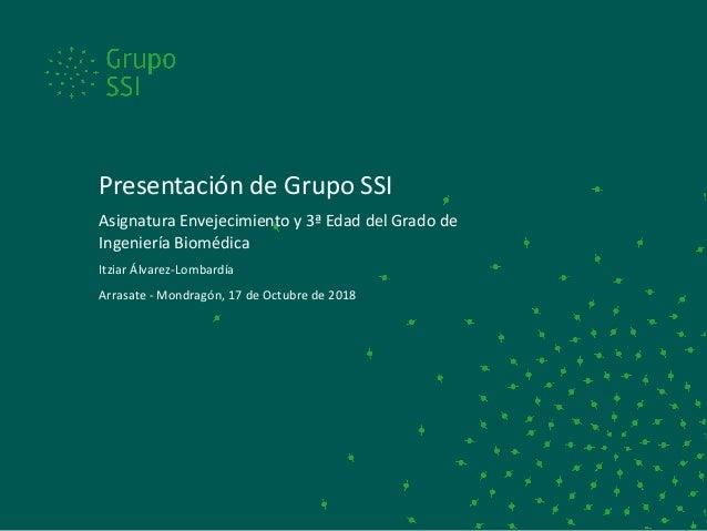 Presentación de Grupo SSI Asignatura Envejecimiento y 3ª Edad del Grado de Ingeniería Biomédica Itziar Álvarez-Lombardía A...
