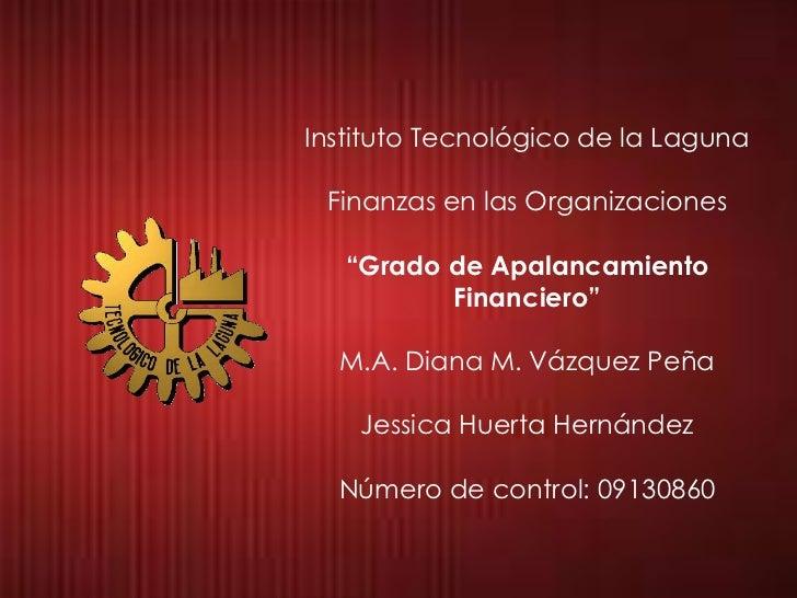 """Instituto Tecnológico de la Laguna Finanzas en las Organizaciones   """"Grado de Apalancamiento          Financiero""""  M.A. Di..."""