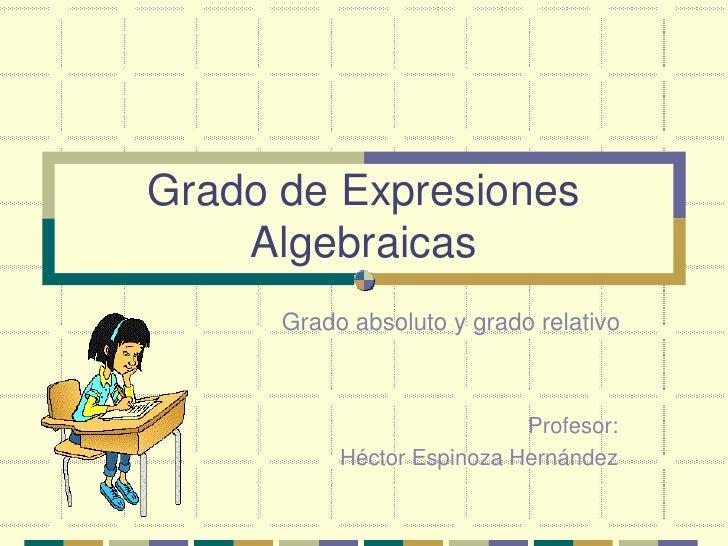 Grado de Expresiones    Algebraicas      Grado absoluto y grado relativo                            Profesor:           Hé...