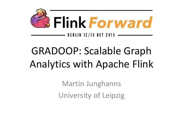 GRADOOP: Scalable Graph Analytics with Apache Flink Martin Junghanns University of Leipzig