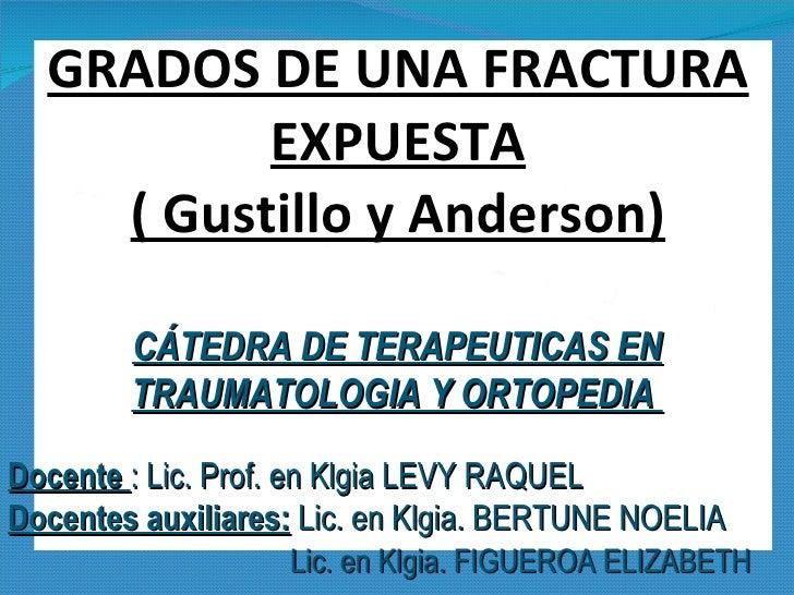 GRADOS DE UNA FRACTURA EXPUESTA ( Gustillo y Anderson) CÁTEDRA DE TERAPEUTICAS EN TRAUMATOLOGIA Y ORTOPEDIA  Docente  : Li...