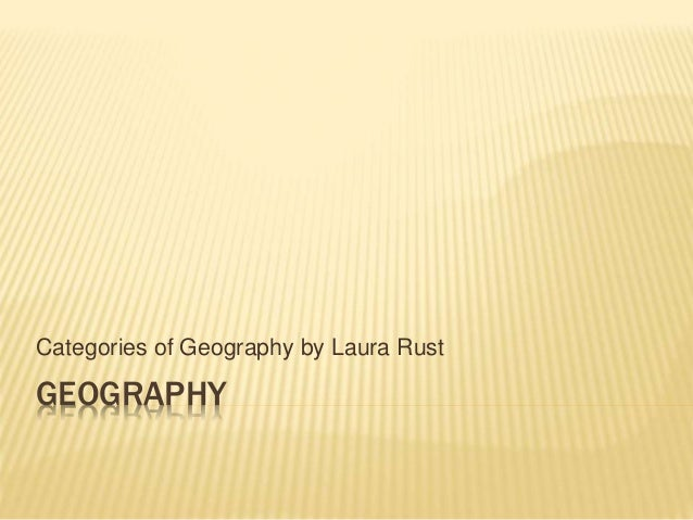 GEOGRAPHY Categories of Geography by Laura Rust