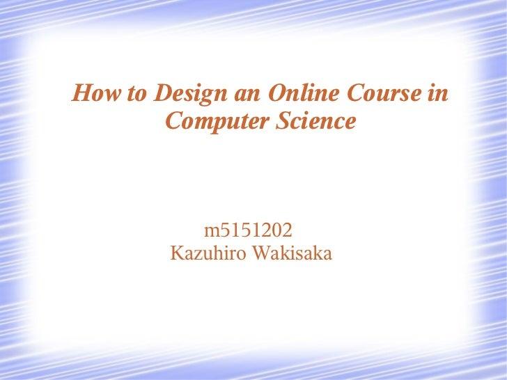 How to Design an Online Course in        Computer Science           m5151202        Kazuhiro Wakisaka