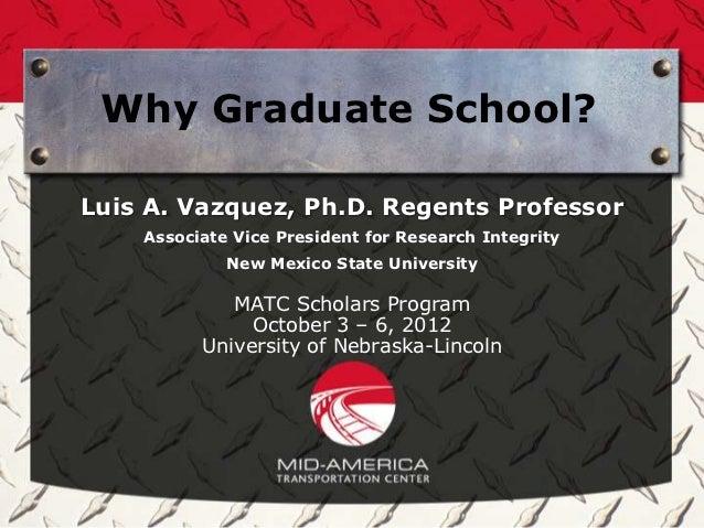 Why Graduate School?Luis A. Vazquez, Ph.D. Regents Professor    Associate Vice President for Research Integrity           ...