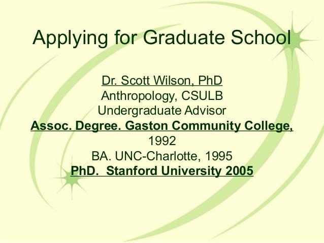 Applying for Graduate School Dr. Scott Wilson, PhD Anthropology, CSULB Undergraduate Advisor Assoc. Degree. Gaston Communi...