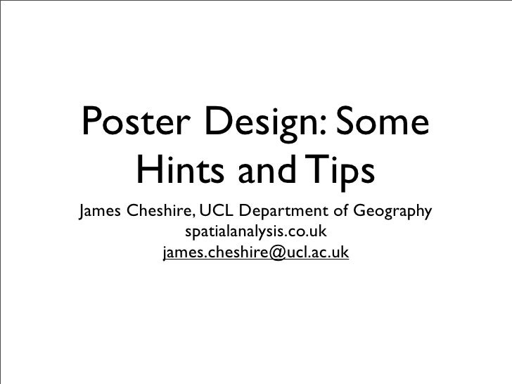Poster Design: Some    Hints and Tips James Cheshire, UCL Department of Geography              spatialanalysis.co.uk      ...
