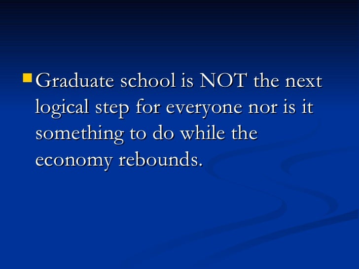 <ul><li>Graduate school is NOT the next logical step for everyone nor is it something to do while the economy rebounds.  <...