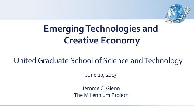 EmergingTechnologies and Creative Economy United Graduate School of Science andTechnology June 20, 2013 Jerome C. Glenn Th...