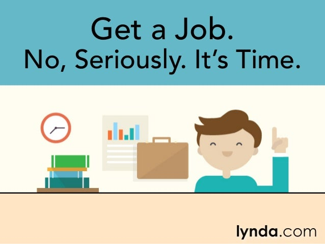 Get a Job. No, Seriously. It's Time.