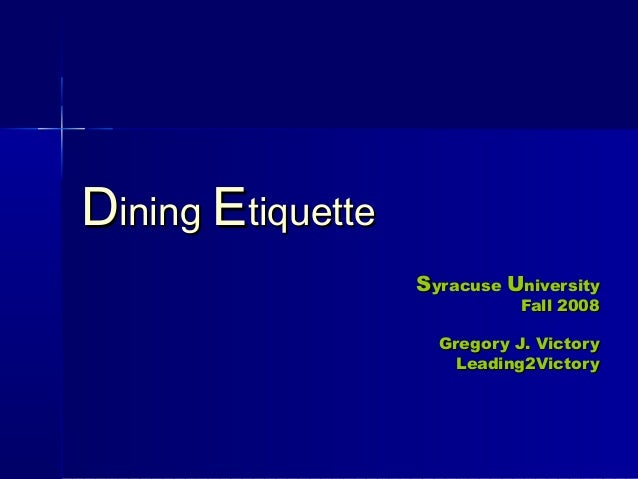 DDiningining EEtiquettetiquette SSyracuseyracuse UUniversityniversity Fall 2008Fall 2008 Gregory J. VictoryGregory J. Vict...