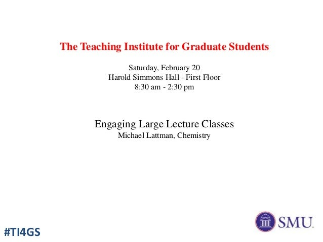 The Teaching Institute for Graduate Students Saturday, February 20 Harold Simmons Hall - First Floor 8:30 am - 2:30 pm Eng...