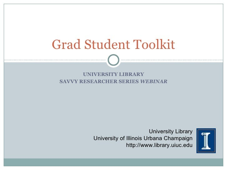 UNIVERSITY LIBRARY SAVVY RESEARCHER SERIES  WEBINAR Grad Student Toolkit University Library University of Illinois Urbana ...
